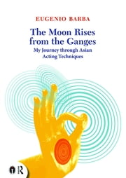 The Moon Rises from the Ganges - My journey through Asian acting techniques ebook by Eugenio Barba,Lluis Masgrau