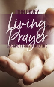 Living Prayer - Learning to Pray in Daily Life ebook by John Davey