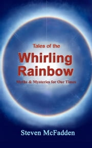 Tales of the Whirling Rainbow: Myths & Mysteries for Our Times ebook by Steven McFadden