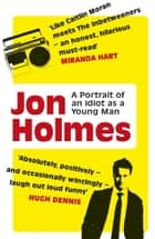 A Portrait of an Idiot as a Young Man - Part memoir, part explanation as to why men are so rubbish ebook by Jon Holmes