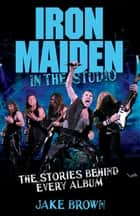 Iron Maiden in the Studio - The Stories Behind Every Album ebook by Jake Brown