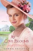 As Love Blooms (The Gregory Sisters Book #3) - A Novel ebook by Lorna Seilstad