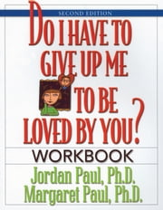 Do I Have to Give Up Me to Be Loved by You Workbook - Workbook - Second Edition ebook by Jordan Paul, Ph.D.,Margaret Paul, Ph.D.