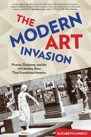 Modern Art Invasion - Picasso, Duchamp, and the 1913 Armory Show That Scandalized America ebook by Elizabeth Lunday