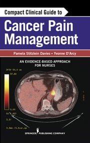 Compact Clinical Guide to Cancer Pain Management - An Evidence-Based Approach for Nurses ebook by Pamela Davies, MS, ARNP,Yvonne D'Arcy, MS, CRNP, CNS