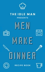 The Idle Man Presents: Men Make Dinner Day Recipe Book ebook by The Idle Man