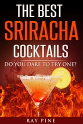 The Best Sriracha Cocktails: Do You Dare To Try One? ebook by Ray Pine