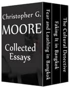 Christopher G. Moore Collected Essays - The Cultural Detective / Faking It in Bangkok / Fear and Loathing in Bangkok ebook by Christopher G. Moore