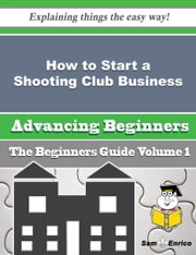 How to Start a Shooting Club Business (Beginners Guide) ebook by Theodora Herring,Sam Enrico