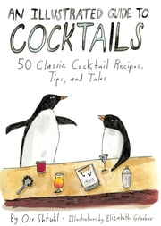 An Illustrated Guide to Cocktails - 50 Classic Cocktail Recipes, Tips, and Tales ebook by Orr Shtuhl