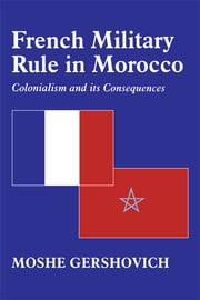 French Military Rule in Morocco - Colonialism and its Consequences ebook by Moshe Gershovich