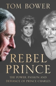 Rebel Prince: The Power, Passion and Defiance of Prince Charles – the explosive biography, as seen in the Daily Mail