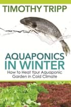 Aquaponics in Winter - How to Heat Your Aquaponic Garden in Cold Climate ebook by Timothy Tripp
