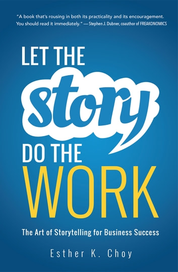 Let the Story Do the Work - The Art of Storytelling for Business Success ebook by Esther Choy