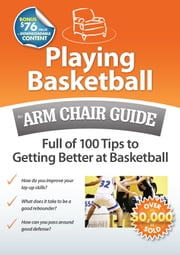 Playing Basketball: An Arm Chair Guide Full of 100 Tips to Getting Better at Basketball ebook by Arm Chair Guides