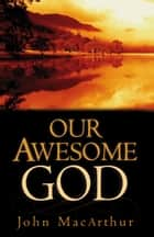 Our Awesome God ebook by John MacArthur