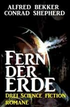 Fern der Erde: Drei Science Fiction Romane eBook by Alfred Bekker, Conrad Shepherd