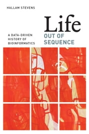 Life Out of Sequence - A Data-Driven History of Bioinformatics ebook by Hallam Stevens