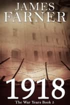 1918 - The War Years, #5 ebook by James Farner