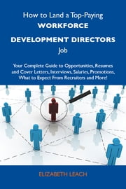 How to Land a Top-Paying Workforce development directors Job: Your Complete Guide to Opportunities, Resumes and Cover Letters, Interviews, Salaries, Promotions, What to Expect From Recruiters and More ebook by Leach Elizabeth