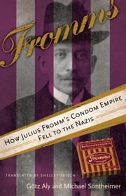 Fromms - How Julius Fromm's Condom Empire Fell to the Nazis ebook by Gotz Aly,Michael Sontheimer,Shelley Frisch