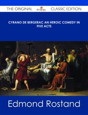 Cyrano de Bergerac An Heroic Comedy in Five Acts - The Original Classic Edition ebook by Edmond Rostand