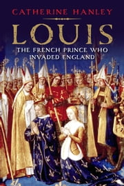 Louis - The French Prince Who Invaded England ebook by Catherine Hanley