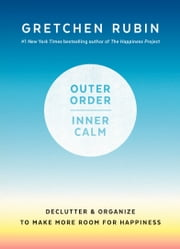 Outer Order, Inner Calm - Declutter and Organize to Make More Room for Happiness ebook by Gretchen Rubin