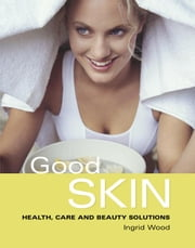 Good Skin: Your Guide to Glowing Skin ebook by Ingrid Wood