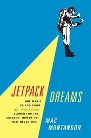 Jetpack Dreams - One Man's Up and Down (But Mostly Down) Search for the Greatest Invention That Never Was ebook by Mac Montandon