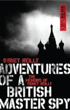 Adventures of a British Master Spy - The Memoirs of Sidney Reilly ebook by Sidney Reilly