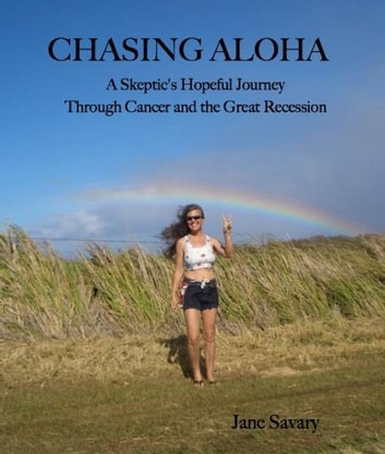 Chasing Aloha: A Skeptic's Hopeful Journey Through Cancer and the Great Recession ebook by Jane Savary