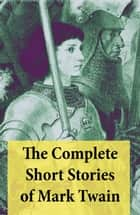 The Complete Short Stories of Mark Twain - 169 Short Stories ebook by Mark Twain