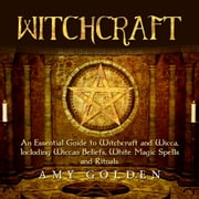 Witchcraft - An Essential Guide to Witchcraft and Wicca, Including Wiccan Beliefs, White Magic Spells and Rituals audiobook by Amy Golden