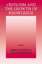 Criticism and the Growth of Knowledge: Volume 4 - Proceedings of the International Colloquium in the Philosophy of Science, London, 1965 ebook by Imre Lakatos,Alan Musgrave