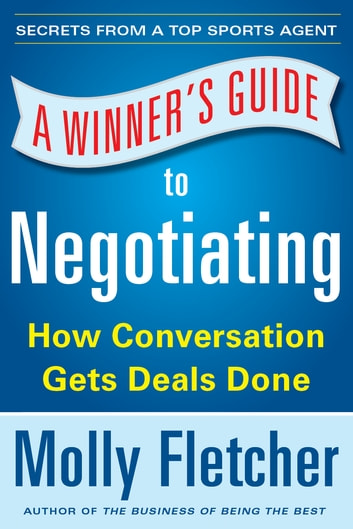 A Winner's Guide to Negotiating: How Conversation Gets Deals Done ebook by Molly Fletcher