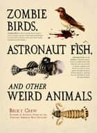 Zombie Birds, Astronaut Fish, and Other Weird Animals ebook by Becky Crew