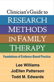 Clinician's Guide to Research Methods in Family Therapy - Foundations of Evidence-Based Practice  ebook by Lee Williams, PhD, LMFT,JoEllen Patterson, Phd,Todd M. Edwards, PhD, LMFT