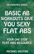 Basic Ab Workouts Give You Sexy Flat Abs - Ab Exercises Series ebook by Michael Weston