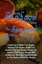 Great Seafood Recipes For Seafood Lovers To Enjoy - A Collection Of Baked Fish Recipes, Steamed Fish Recipes, Grilled Fish Recipes, Fried Fish Recipes, Recipes For Oysters, Crab Recipes, Recipes With Scallops And Many More Seafood Dishes For Your Cooking And Eating Pleasure ebook by Darla A. Hopkins