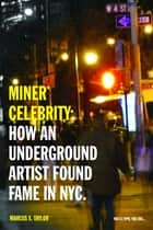 Miner* Celebrity: How An Underground Artist Found Fame In NYC. ebook by Marcus X. Taylor