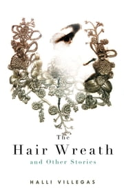 The Hair Wreath and Other Stories ebook by Halli Villegas