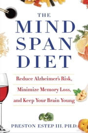 The Mindspan Diet - Reduce Alzheimer's Risk, Minimize Memory Loss, and Keep Your Brain Young ebook by Preston Estep, III