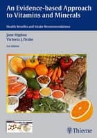 Evidence-Based Approach to Vitamins and Minerals - Health Benefits and Intake Recommendations ebook by Jane Higdon, Victoria J. Drake