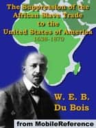 The Suppression Of The African Slave Trade: To The United States Of America 1638-1870 (Mobi Classics) ebook by W. E. B. Du Bois