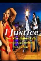 I Justice: One Kiss Before I die Private Eye Thriller ebook by B.A. Savage