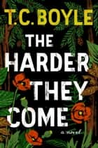 The Harder They Come ebook by T.C. Boyle
