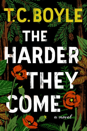 The Harder They Come - A Novel ebook by T.C. Boyle