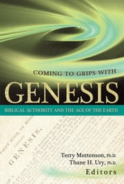 Coming to Grips With Genesis - Biblical Authority and the Age of the Earth ebook by Dr. Terry Mortenson,Thane Ury