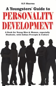 Youngsters' guide to Personality Development: A book for young men & women especially students with indian precepts & culture ebook by S. P. Sharma